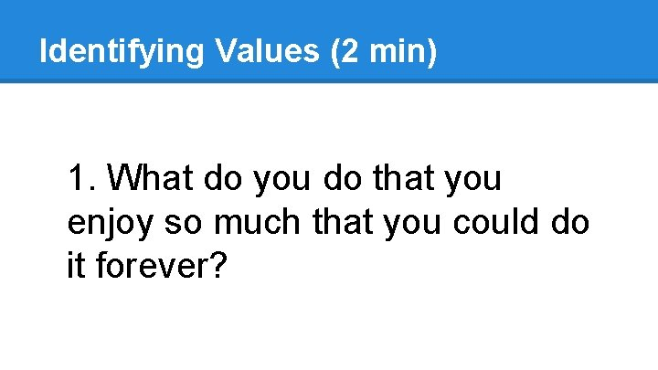 Identifying Values (2 min) 1. What do you do that you enjoy so much