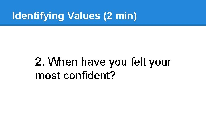 Identifying Values (2 min) 2. When have you felt your most confident?
