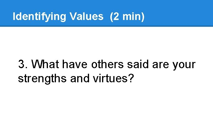 Identifying Values (2 min) 3. What have others said are your strengths and virtues?