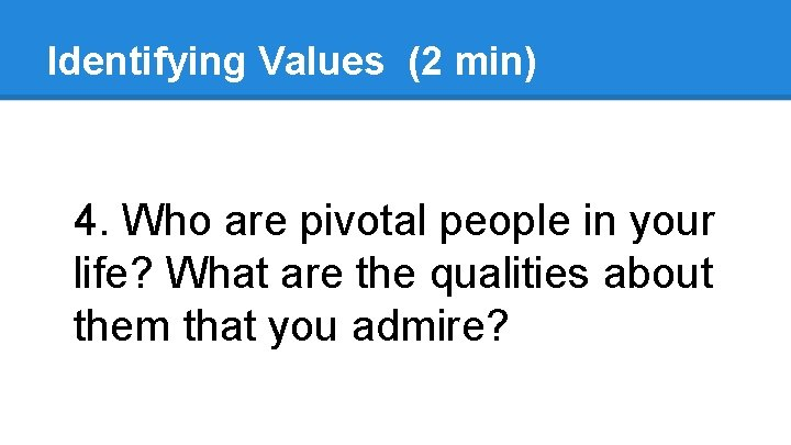 Identifying Values (2 min) 4. Who are pivotal people in your life? What are