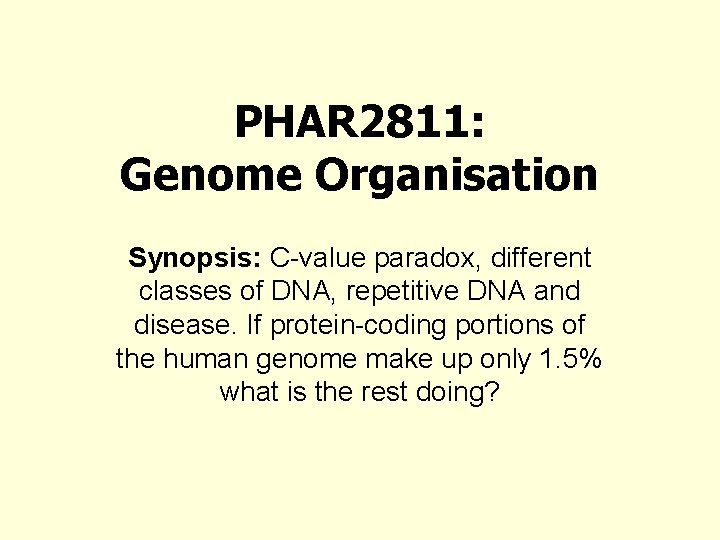 PHAR 2811: Genome Organisation Synopsis: C-value paradox, different classes of DNA, repetitive DNA and