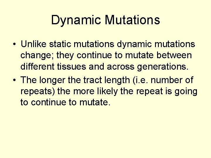 Dynamic Mutations • Unlike static mutations dynamic mutations change; they continue to mutate between