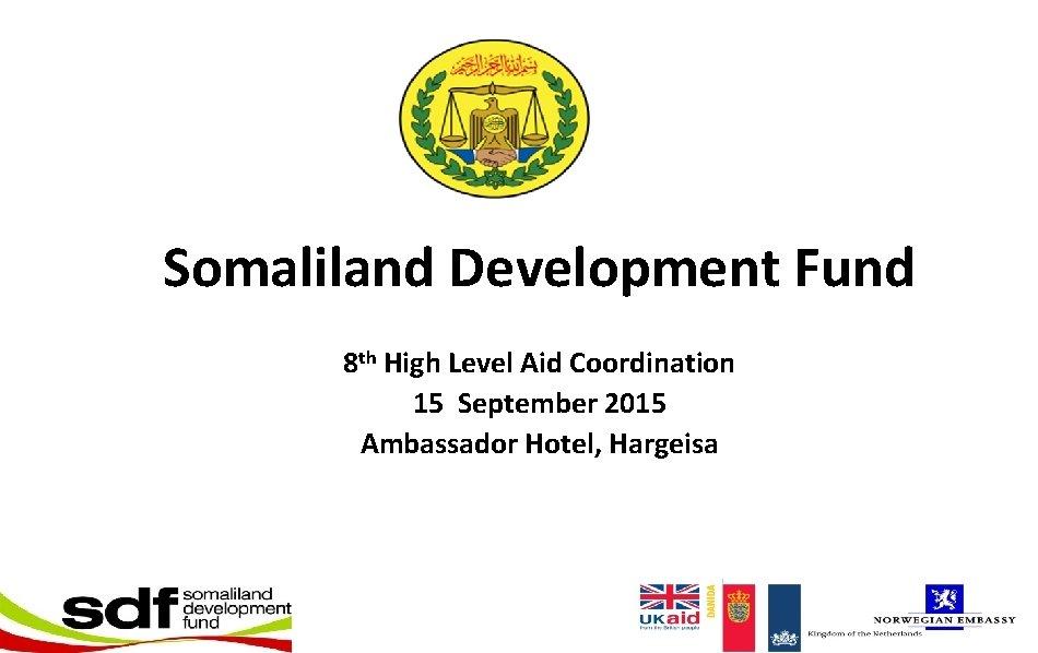 Somaliland Development Fund 8 th High Level Aid Coordination 15 September 2015 Ambassador Hotel,