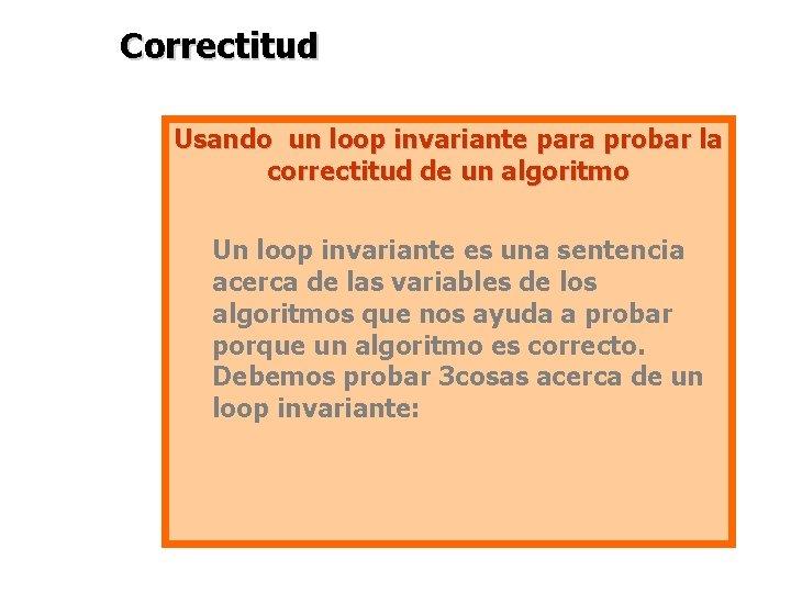 Correctitud Usando un loop invariante para probar la correctitud de un algoritmo Un loop