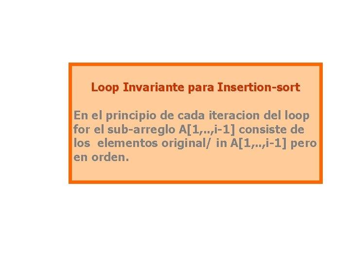 Loop Invariante para Insertion-sort En el principio de cada iteracion del loop for el