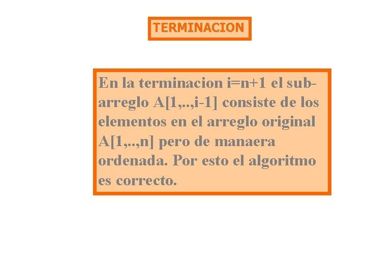 TERMINACION En la terminacion i=n+1 el subarreglo A[1, . . , i-1] consiste de