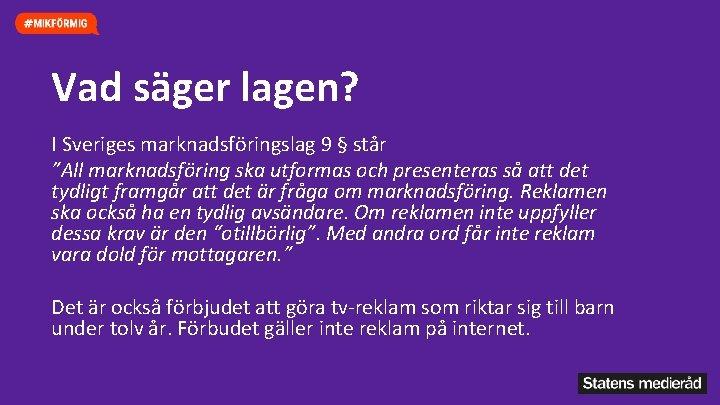"""Vad säger lagen? I Sveriges marknadsföringslag 9 § står """"All marknadsföring ska utformas och"""