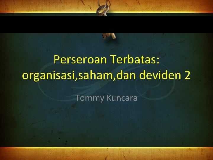 Perseroan Terbatas: organisasi, saham, dan deviden 2 Tommy Kuncara