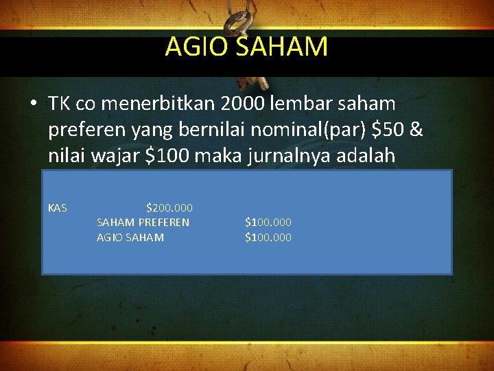 AGIO SAHAM • TK co menerbitkan 2000 lembar saham preferen yang bernilai nominal(par) $50