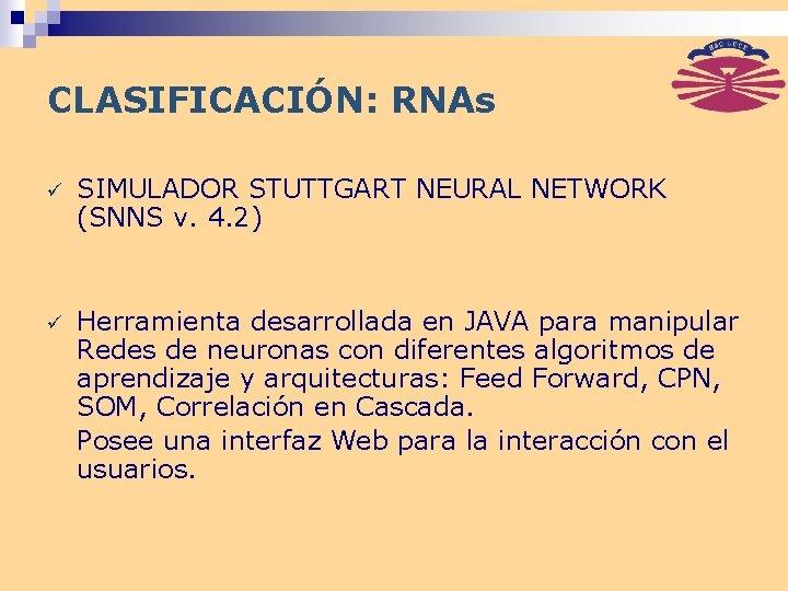 CLASIFICACIÓN: RNAs ü SIMULADOR STUTTGART NEURAL NETWORK (SNNS v. 4. 2) ü Herramienta desarrollada