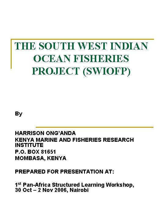 THE SOUTH WEST INDIAN OCEAN FISHERIES PROJECT (SWIOFP) By HARRISON ONG'ANDA KENYA MARINE AND
