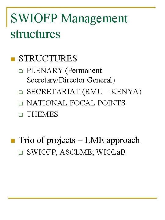 SWIOFP Management structures n STRUCTURES q q n PLENARY (Permanent Secretary/Director General) SECRETARIAT (RMU