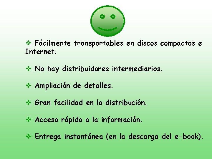 v Fácilmente transportables en discos compactos e Internet. v No hay distribuidores intermediarios. v