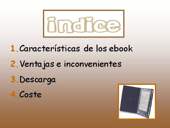 1. Características de los ebook 2. Ventajas e inconvenientes 3. Descarga 4. Coste