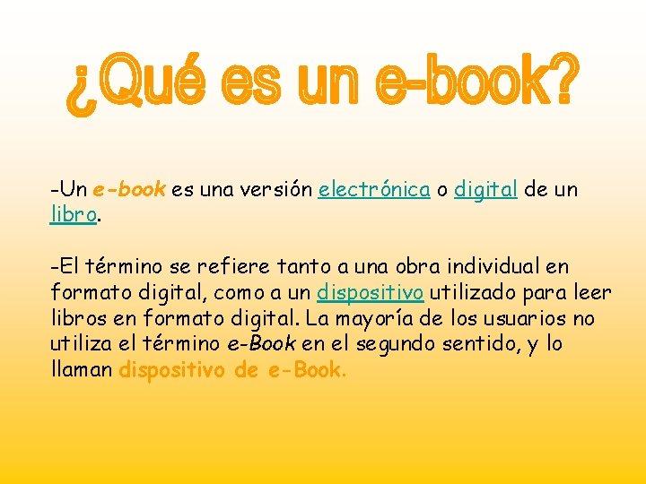 -Un e-book es una versión electrónica o digital de un libro. -El término se
