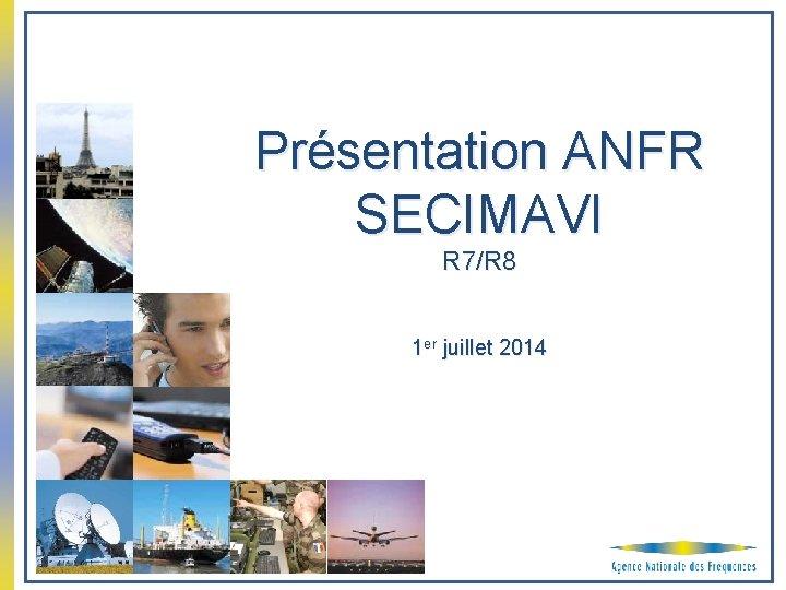 Présentation ANFR SECIMAVI R 7/R 8 1 er juillet 2014