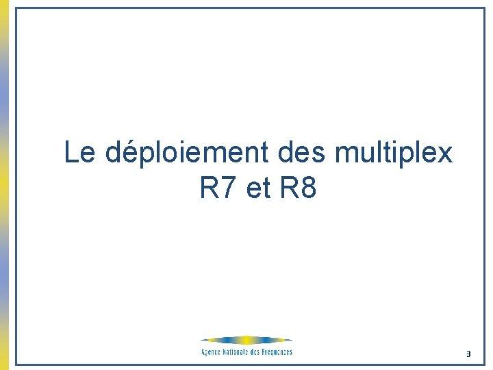 Le déploiement des multiplex R 7 et R 8 3