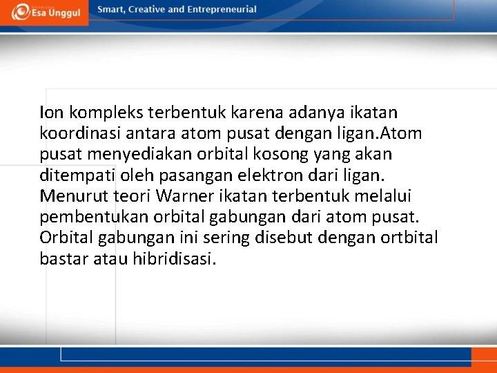 Ion kompleks terbentuk karena adanya ikatan koordinasi antara atom pusat dengan ligan. Atom pusat