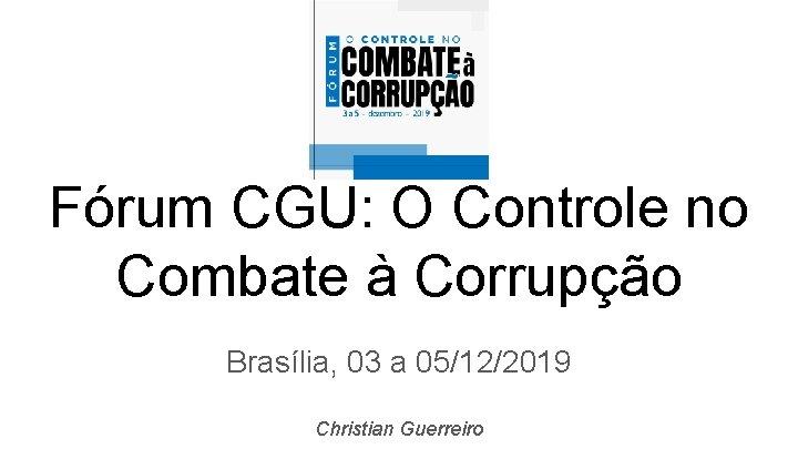 Fórum CGU: O Controle no Combate à Corrupção Brasília, 03 a 05/12/2019 Christian Guerreiro