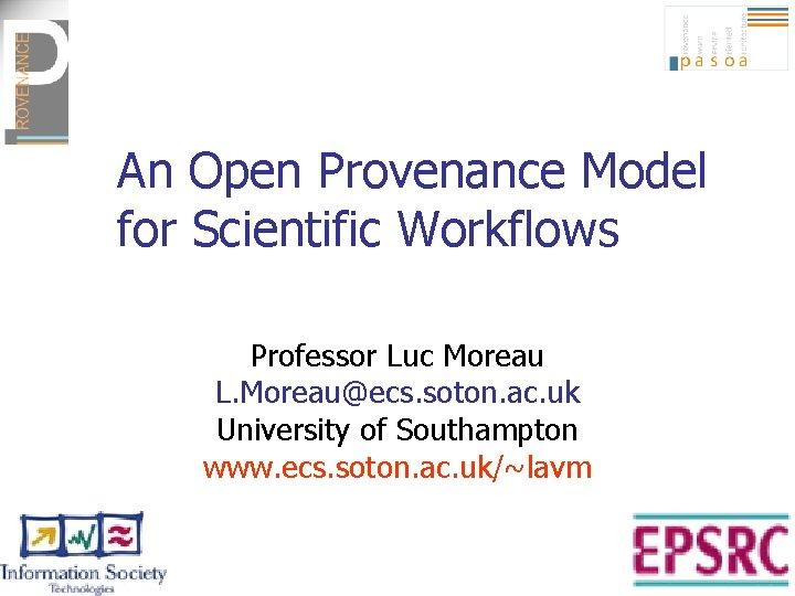 An Open Provenance Model for Scientific Workflows Professor Luc Moreau L. Moreau@ecs. soton. ac.