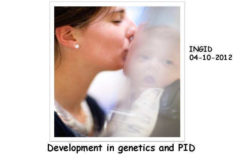 INGID 04 -10 -2012 Development in genetics and PID