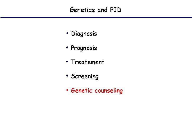 Genetics and PID • Diagnosis • Prognosis • Treatement • Screening • Genetic counseling