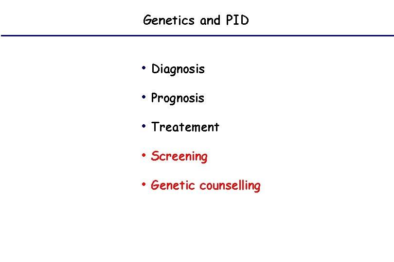 Genetics and PID • Diagnosis • Prognosis • Treatement • Screening • Genetic counselling