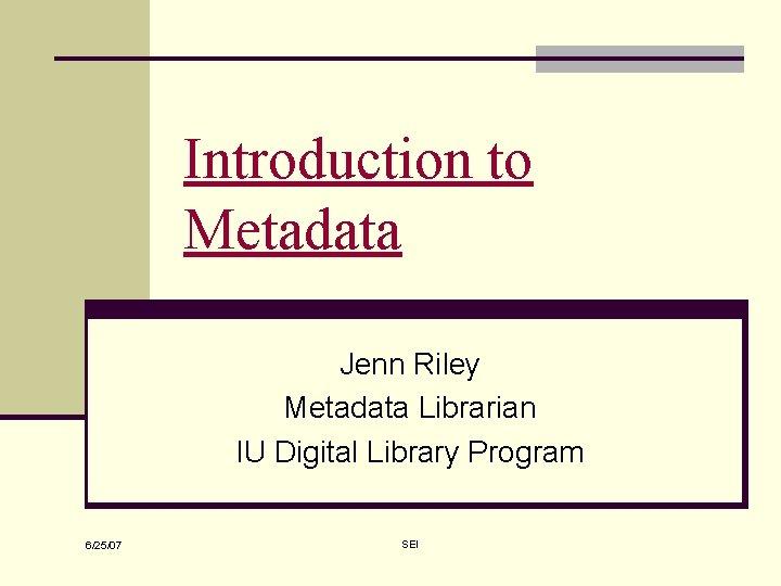 Introduction to Metadata Jenn Riley Metadata Librarian IU Digital Library Program 6/25/07 SEI