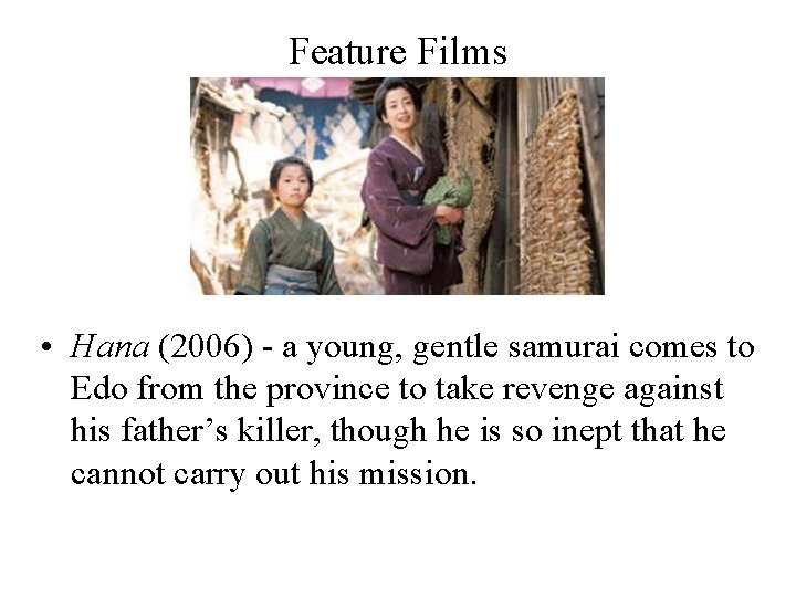 Feature Films • Hana (2006) - a young, gentle samurai comes to Edo from