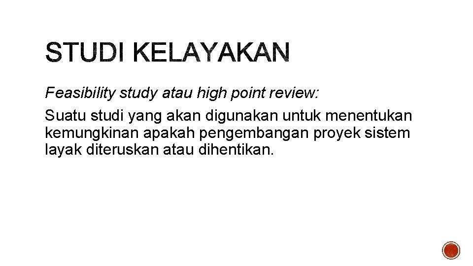 Feasibility study atau high point review: Suatu studi yang akan digunakan untuk menentukan kemungkinan