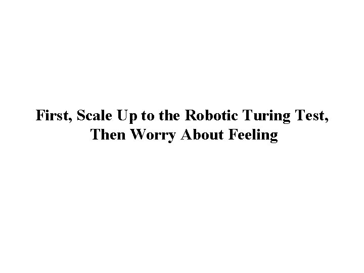 First, Scale Up to the Robotic Turing Test, Then Worry About Feeling