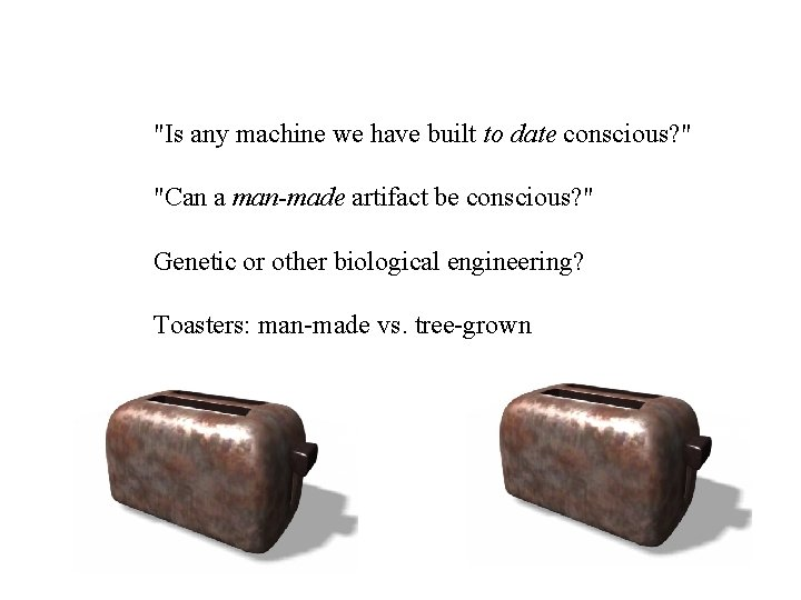 """""""Is any machine we have built to date conscious? """" """"Can a man-made artifact"""