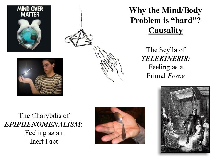 """Why the Mind/Body Problem is """"hard""""? Causality The Scylla of TELEKINESIS: Feeling as a"""