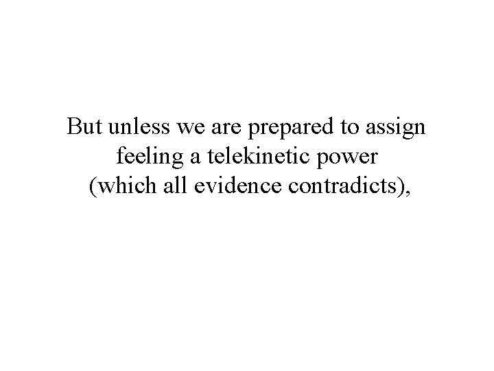 But unless we are prepared to assign feeling a telekinetic power (which all evidence