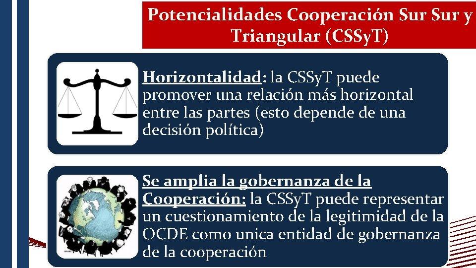 Potencialidades Cooperación Sur y Triangular (CSSy. T) Horizontalidad: la CSSy. T puede promover una