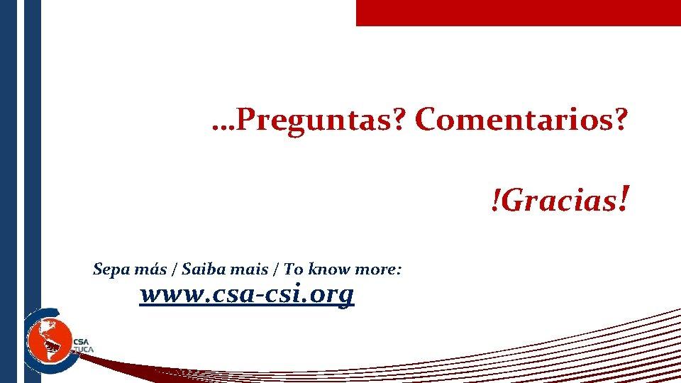 …Preguntas? Comentarios? !Gracias! Sepa más / Saiba mais / To know more: www. csa-csi.