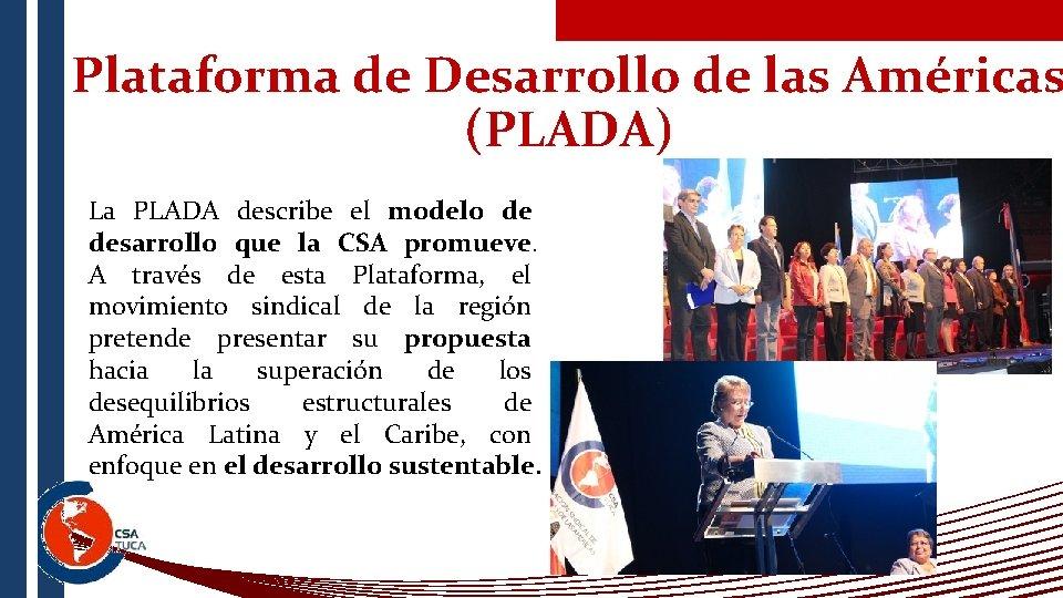 Plataforma de Desarrollo de las Américas (PLADA) La PLADA describe el modelo de desarrollo