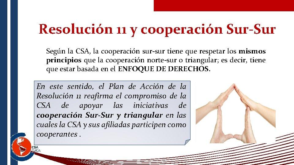 Resolución 11 y cooperación Sur-Sur Según la CSA, la cooperación sur-sur tiene que respetar