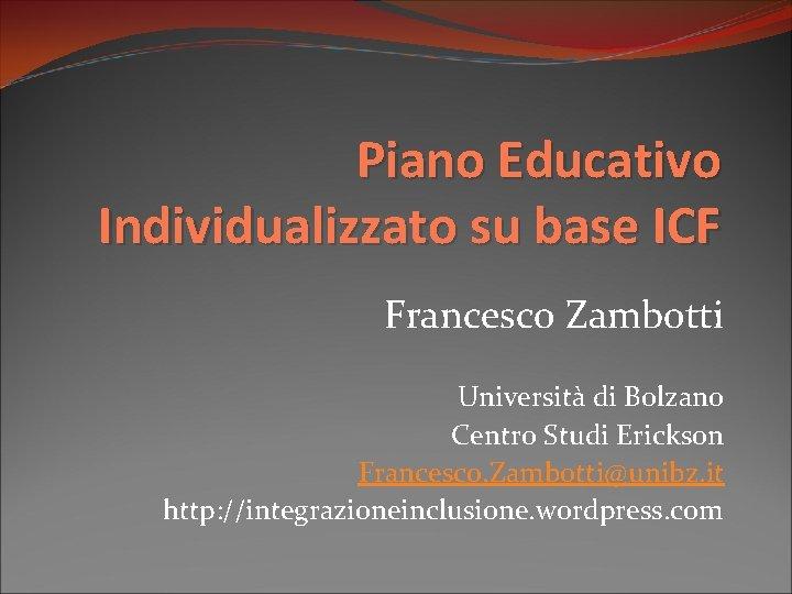 Piano Educativo Individualizzato su base ICF Francesco Zambotti Università di Bolzano Centro Studi Erickson