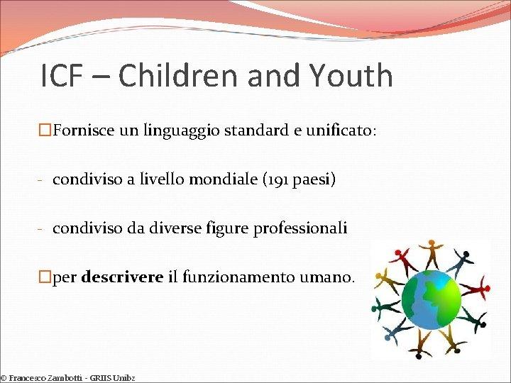ICF – Children and Youth �Fornisce un linguaggio standard e unificato: - condiviso a