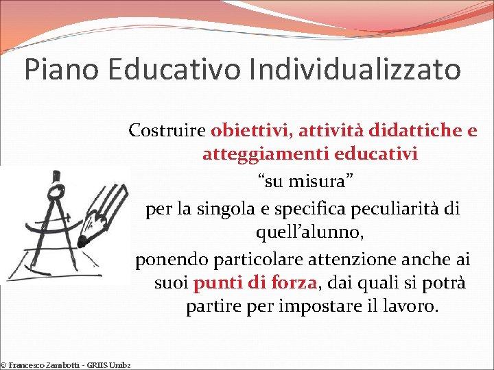 """Piano Educativo Individualizzato Costruire obiettivi, attività didattiche e atteggiamenti educativi """"su misura"""" per la"""