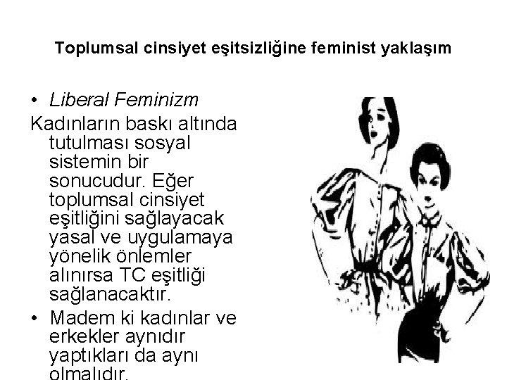 Toplumsal cinsiyet eşitsizliğine feminist yaklaşım • Liberal Feminizm Kadınların baskı altında tutulması sosyal sistemin