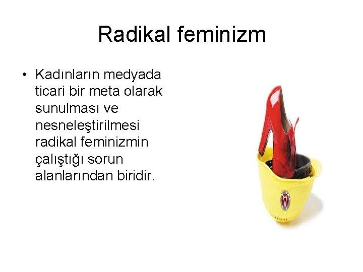 Radikal feminizm • Kadınların medyada ticari bir meta olarak sunulması ve nesneleştirilmesi radikal feminizmin