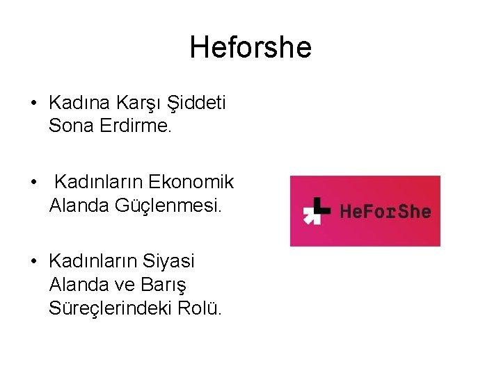Heforshe • Kadına Karşı Şiddeti Sona Erdirme. • Kadınların Ekonomik Alanda Güçlenmesi. • Kadınların