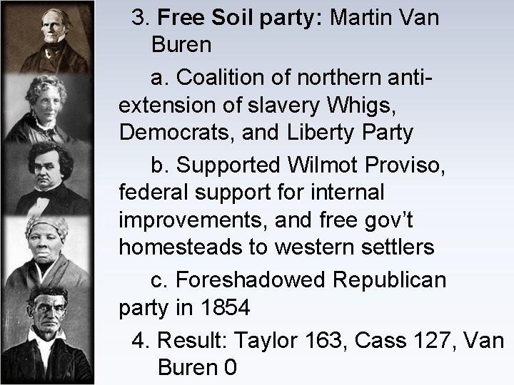 3. Free Soil party: Martin Van Buren a. Coalition of northern anti- extension