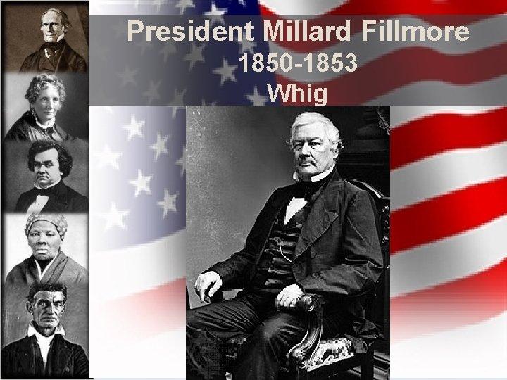 President Millard Fillmore 1850 -1853 Whig