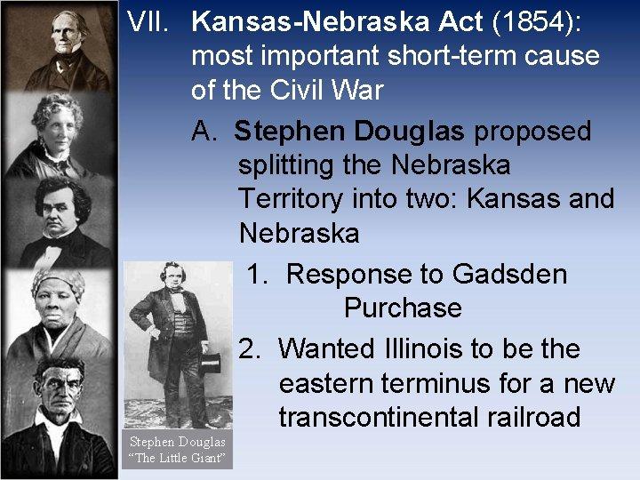 VII. Kansas-Nebraska Act (1854): most important short-term cause of the Civil War A. Stephen