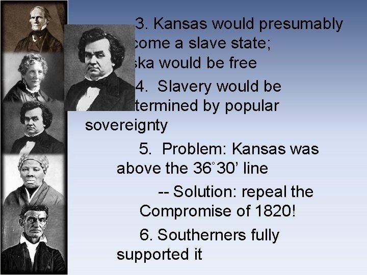 3. Kansas would presumably become a slave state; Nebraska would be free 4.