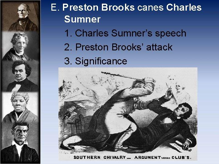 E. Preston Brooks canes Charles Sumner 1. Charles Sumner's speech 2. Preston Brooks' attack