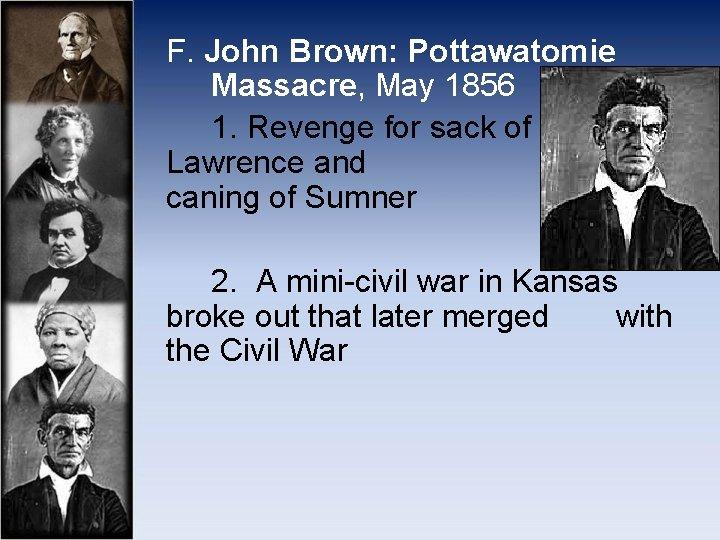F. John Brown: Pottawatomie Massacre, May 1856 1. Revenge for sack of Lawrence and